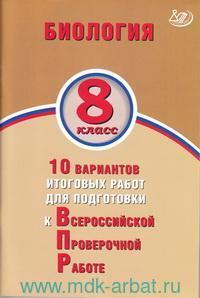 Биология : 8-й класс : 10 вариантов итоговых работ для подготовки к Всероссийской проверочной работе : учебное пособие
