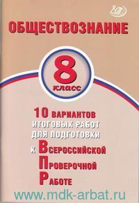 Обществознание : 8-й класс : 10 вариантов итоговых работ для подготовки к Всероссийской проверочной работе : учебное пособие
