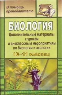 Биология : дополнительные материалы к урокам и внеклассным мероприятиям по биологии и экологии в 10-11-х классах