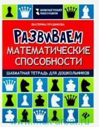 Развиваем математические способности : Шахматная тетрадь для дошкольников : учебное пособие