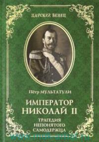 Император Николай II. Трагедия непонятого Самодержца