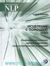 Исцеление с помощью НЛП : нейро-лингвистическое программирование психосоматических исцелений