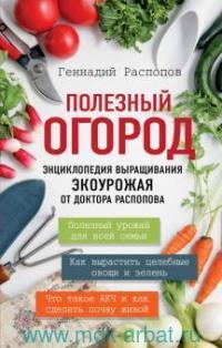 Полезный огород : энциклопедия выращивания экоурожая от доктора Распопова