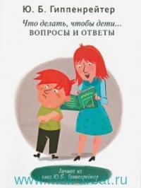 Что делать, чтобы дети... : вопросы и ответы
