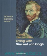 Living With Vincent van Gogh : The Homes & Landscapes that Shaped the Artist