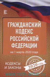 Гражданский кодекс Российской Федерации : на 1 марта 2020 года