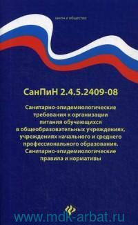 СанПиН 2.4.5.2409-08 : Санитарно-эпидемиологические требования к организации питания обучающихcя в общеобразовательных учреждениях, учреждениях НПО и СПО : с изменениями и дополнениями на 01.01.2020