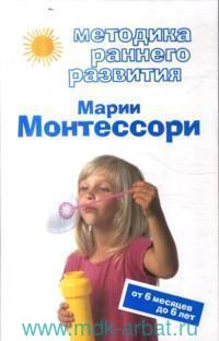 Методика раннего развития Марии Монтессори : от 6 месяцев до 6 лет