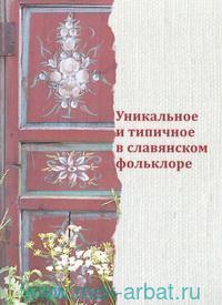 Уникальное и типичное в славянском фольклоре : сборник статей