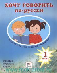 Хочу говорить по-русски : учебный комплекс для учащихся-билингвов русских школ за рубежом : 1-й класс : учебник