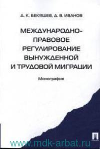 Международно-правовое регулирование вынужденной и трудовой миграции : монография