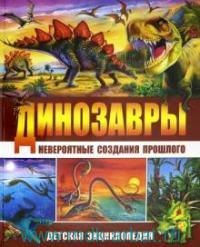 Динозавры - невероятные создания прошлого. Детская энциклопедия