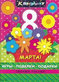 К празднику 8 марта : игры, поделки, подарки своими руками