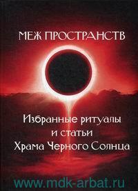 Меж пространств. Избранные ритуалы и статьи Храма Черного Солнца