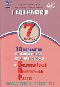 География : 7-й класс : 10 вариантов итоговых работ для подготовки к Всероссийской проверочной работе : учебное пособие