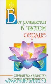 Бог рождается в чистом сердце. Стремитесь к единству, чистоте и божественности : беседы Бхагавана Шри Сатья Саи Бабы