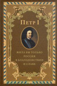 Петр I. Жила бы только Россия в благоденствии и славе