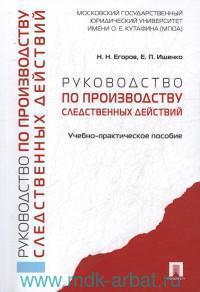 Руководство по производству следственных действий : учебно-практическое пособие