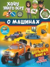 Хочу знать все о машинах! Большая книга с 400 наклейками