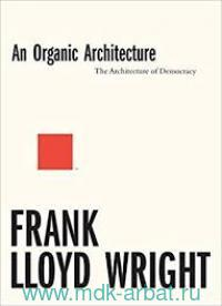Frank Lloyd Wright. An Organic Architecture : The Architecture of Democracy