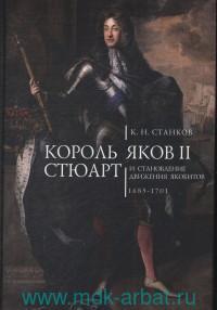 Король Яков II Стюарт и становление движения якобитов. 1685-1701
