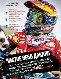 Чистое небо Дакара : история успеха самой известной мотогонщицы России, прошедшей суровую гонку Rally Dakar без техподдержки