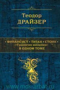 Финансист ; Титан ; Стоик : «трилогия желания» в одном томе