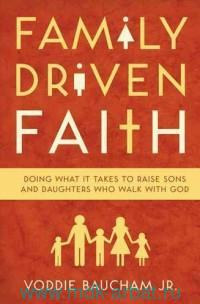 Family Driven Faith : Doing it Takes to Raise Sons and Daughters Who Walk With God