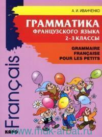 Грамматика французского языка для младшего школьного возраста : 2-3-й классы = Grammaire Francaise Pour les Petits