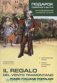 Подарок северного ветра : итальянские народные сказки : средний уровень = Il Regalo del Vento Tramontano : Fiabe Italiane Popolari : medio