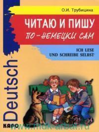 Читаю и пишу по-немецки сам : учебное пособие по немецкому языку для младших школьников