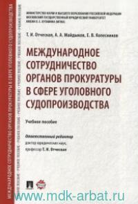 Международное сотрудничество органов прокуратуры в сфере уголовного судопроизводства : учебное пособие