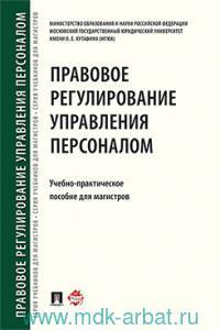 Правовое регулирование управления персоналом : учебно-парктическое пособие для магистров