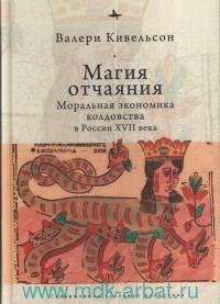 Магия отчаяния: моральная экономика колдовства в России XVII века