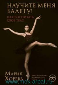 Научите меня балету! : как воспитать свое тело