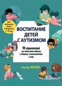 Воспитание детей с аутизмом : 90 упражнений для вовлечения ребенка в общение, взаимодействие и игру