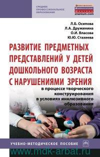 Развитие предметных представлений у детей дошкольного возраста с нарушениями зрения в процессе творческого конструирования в условиях инклюзивного образования : учебно-методическое пособие