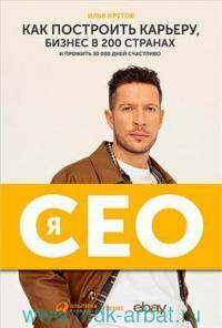 Я - CEO : Как построить карьеру и бизнес в 200 странах и прожить 30 000 дней счастливо