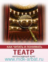 Как читать и понимать театр : интенсивный курс