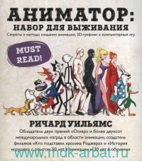 Аниматор : набор для выживания. Секреты и методы создания анимации, 3D-графики и компьютерных игр