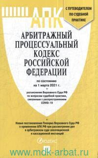 Арбитражный процессуальный кодекс Российский Федерации :  по состоянию на 1 марта 2021 года +разъяснение ВС РФ по вопросам судебной практики, связанным с COVID-19 + новые постановления Пленума ВС РФ