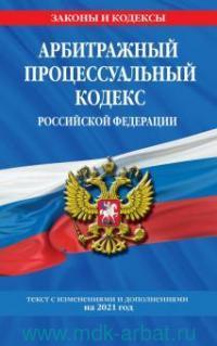 Арбитражный процессуальный кодекс Российской Федерации : текст с изменениями и дополнениями на 2021 год