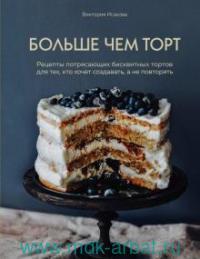 Больше чем торт : рецепты потрясающих бисквитных тортов для тех, кто хочет создавать, а не повторять