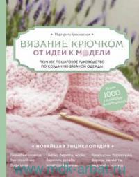 Вязание крючком. От идеи к модели : полное пошаговое руководство по созданию вязаной одежды