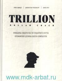 Trillion Dollar Coach : принципы лидерства легендарного коуча Кремниевой долины Билла Кэмпбелла