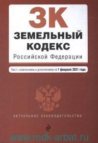 Земельный кодекс Российской Федерации : текст с изменениями и дополнениями на 1 февраля 2021 года