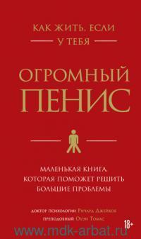 Как жить, если у тебя огромный пенис : маленькая книга, которая поможет решить большие проблемы