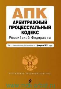 Арбитражный процессуальный кодекс Российской Федерации : текст с изменениями и дополнениями на 1 февраля 2021 года