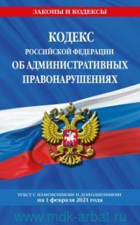 Кодекс Российской Федерации об административных правонарушениях : текст с изменениями и дополнениями на 1 февраля 2021 г.