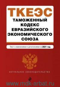 Таможенный кодекс Евразийского экономического союза : текст с изменениями и дополнениями на 2021 год